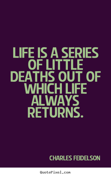 Life is a series of little deaths out of which.. Charles Feidelson famous life quote