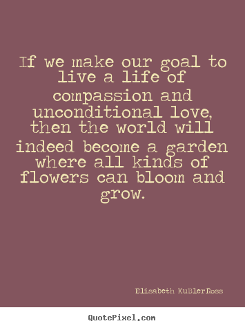 Quotes about life - If we make our goal to live a life of compassion and unconditional love,..