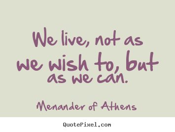 We live, not as we wish to, but as we can. Menander Of Athens  life quotes