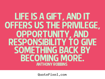 Quotes about life - Life is a gift, and it offers us the privilege, opportunity, and responsibility..
