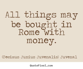 (Decimus Junius Juvenalis) Juvenal picture quote - All things may be bought in rome with money. - Life quotes