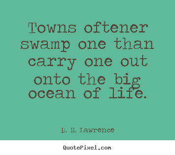 D. H. Lawrence picture quotes - Towns oftener swamp one than carry one out onto the big ocean of.. - Life quotes