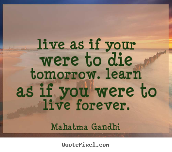 Life quotes - Live as if your were to die tomorrow. learn as if you were to live..