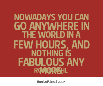 Roald Dahl picture quotes - Nowadays you can go anywhere in the world in a few hours, and.. - Life quotes