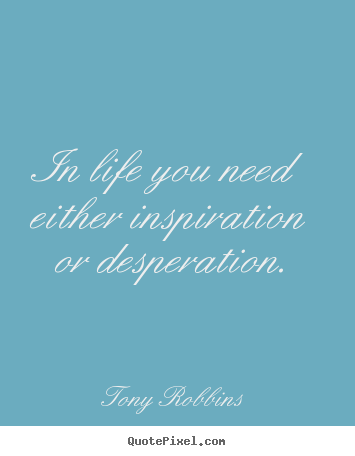 In life you need either inspiration or desperation. Tony Robbins top life quotes