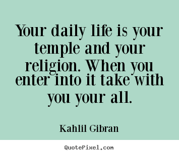 Quotes about life - Your daily life is your temple and your religion...