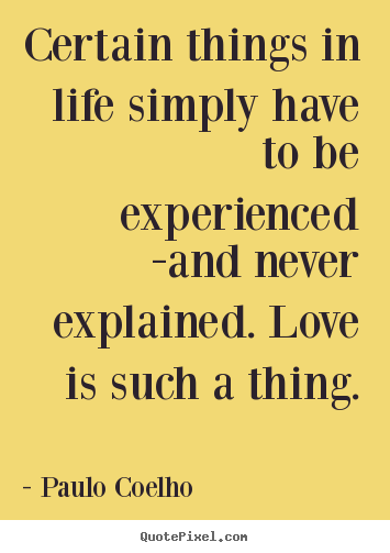 Quotes about life - Certain things in life simply have to be experienced -and..