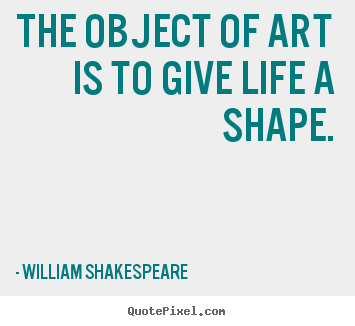 Quotes about life - The object of art is to give life a shape.