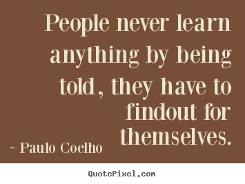 Paulo Coelho picture quotes - People never learn anything by being told, they have.. - Life quotes