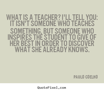 Life quote - What is a teacher? i'll tell you: it isn't someone..