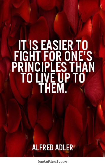 It is easier to fight for one's principles than to live up to them. Alfred Adler great life quote