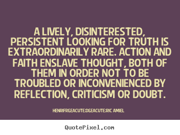 A lively, disinterested, persistent looking for.. Henri-Frédéric Amiel greatest life quote