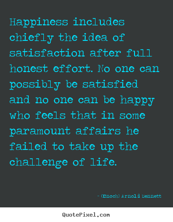 Happiness includes chiefly the idea of satisfaction.. (Enoch) Arnold Bennett popular life quotes