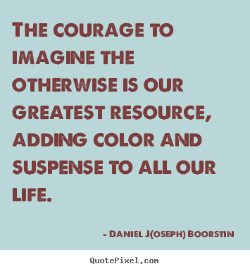 Daniel J(oseph) Boorstin picture quotes - The courage to imagine the otherwise is our.. - Life quote