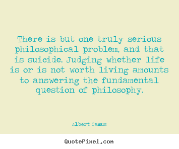 Albert Camus poster quotes - There is but one truly serious philosophical problem, and that.. - Life quote