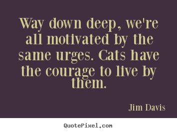 Quotes about life - Way down deep, we're all motivated by the same urges...