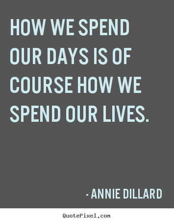 Life quotes - How we spend our days is of course how we spend..