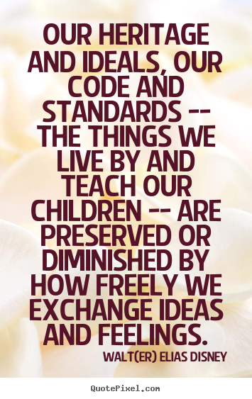 Customize picture quotes about life - Our heritage and ideals, our code and standards -- the things..