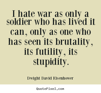 Life quote - I hate war as only a soldier who has lived..