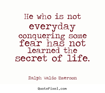 Ralph Waldo Emerson image quotes - He who is not everyday conquering some fear has not learned.. - Life quotes