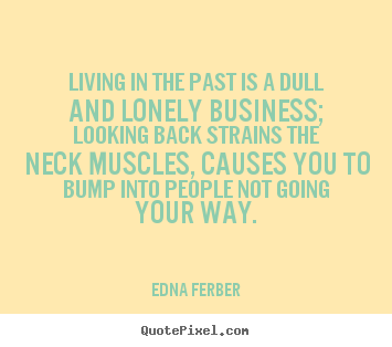 How to make picture quotes about life - Living in the past is a dull and lonely business; looking back..