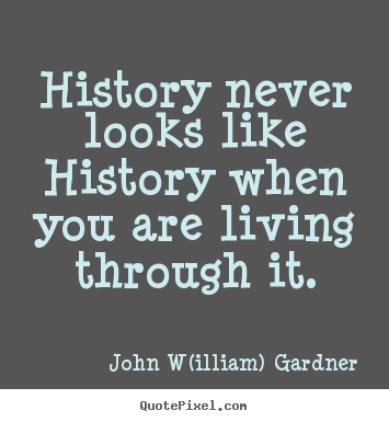 Life quote - History never looks like history when you..