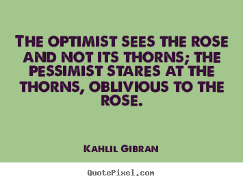 Life quote - The optimist sees the rose and not its thorns; the pessimist stares..