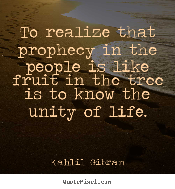 Kahlil Gibran picture quotes - To realize that prophecy in the people is like fruit in the.. - Life quotes