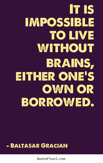 Sayings about life - It is impossible to live without brains, either one's own or borrowed.