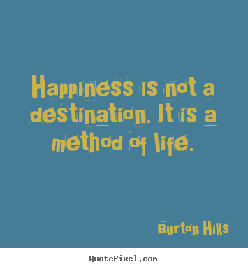 Quotes about life - Happiness is not a destination. it is a method..