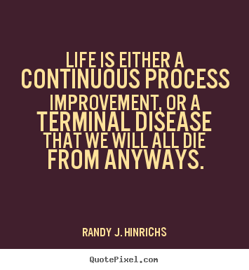 Quote about life - Life is either a continuous process improvement,..