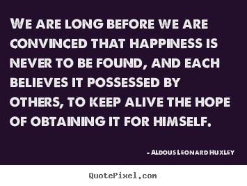 We are long before we are convinced that happiness is never to.. Aldous Leonard Huxley  life quote