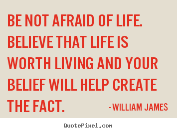 William James picture quotes - Be not afraid of life. believe that life is worth living and.. - Life quote