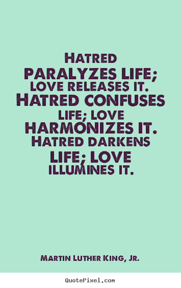 Hatred paralyzes life; love releases it. hatred confuses.. Martin Luther King, Jr.  life quote