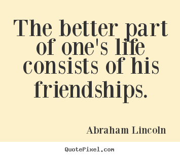 Customize picture quotes about life - The better part of one's life consists of his friendships.