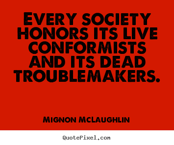 Every society honors its live conformists and its dead.. Mignon McLaughlin  life quotes