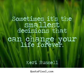 Keri Russell picture quote - Sometimes it's the smallest decisions that can change your life.. - Life quotes