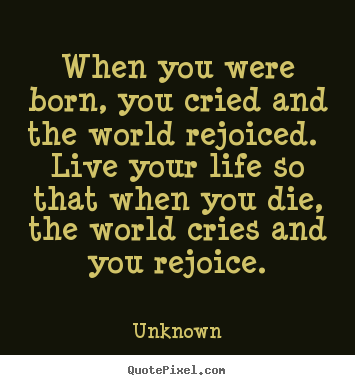 Unknown poster quote - When you were born, you cried and the world rejoiced... - Life quote