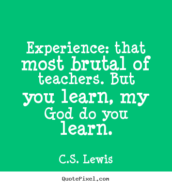 Quote about life - Experience: that most brutal of teachers. but you learn,..