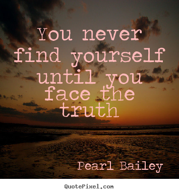 Pearl Bailey poster quotes - You never find yourself until you face the truth - Life quote