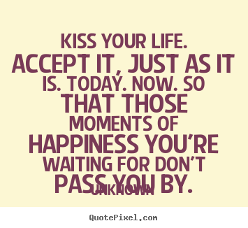 Unknown picture quotes - Kiss your life. accept it, just as it is. today... - Life quotes