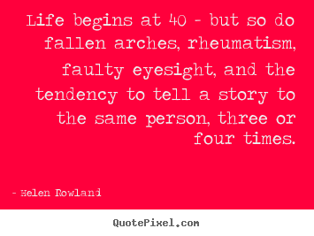 Quotes about life - Life begins at 40 - but so do fallen arches, rheumatism,..