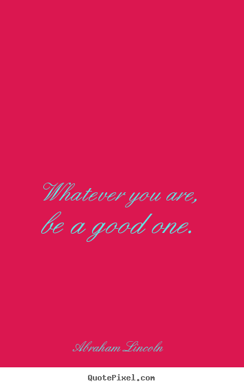 Abraham Lincoln picture quotes - Whatever you are, be a good one. - Life quote