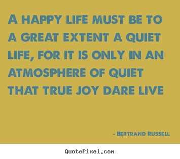 Life quotes - A happy life must be to a great extent a quiet life, for it..