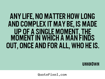 Quotes about life - Any life, no matter how long and complex it may be, is made..