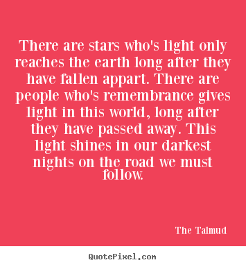 There are stars who's light only reaches the earth long after they.. The Talmud  life quote