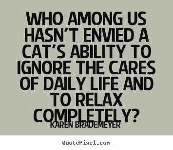 Karen Brademeyer picture quotes - Who among us hasn't envied a cat's ability to ignore.. - Life quotes