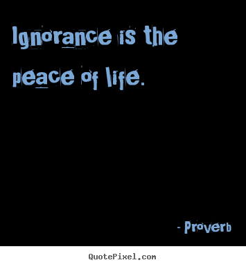 Life quotes - Ignorance is the peace of life.