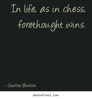 Create your own picture quotes about life - In life, as in chess, forethought wins.