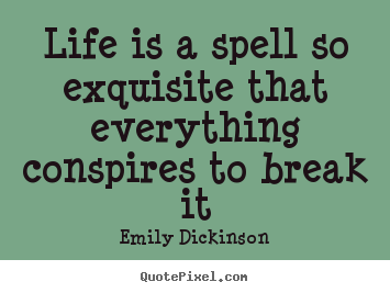 Quote about life - Life is a spell so exquisite that everything conspires to break it